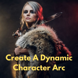 Secrets To Creating A Dynamic Character Arc